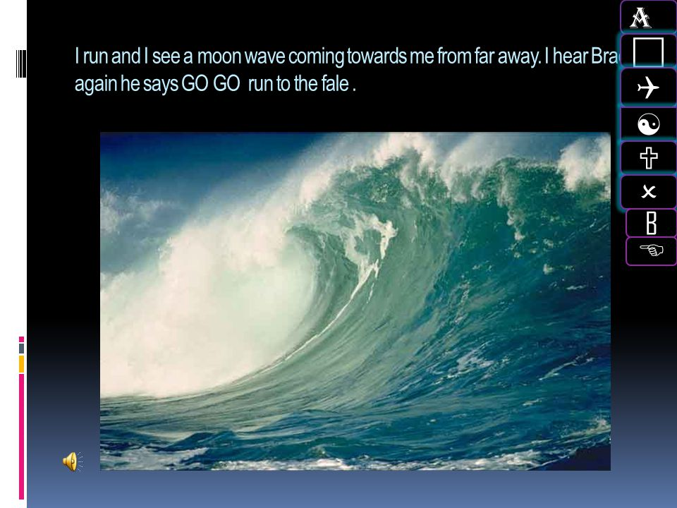 A c. Q. [ U. O. B. I run and I see a moon wave coming towards me from far away. I hear Brad again he says GO GO run to the fale .